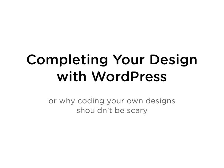 Completing Your Design    with WordPress   or why coding your own designs         shouldn't be scary