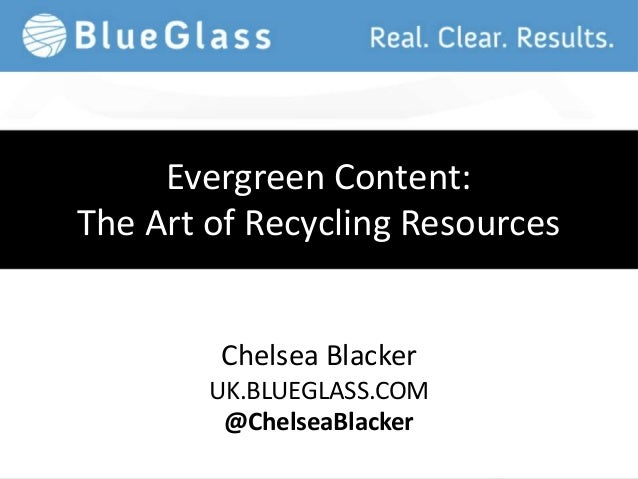 Evergreen Content:The Art of Recycling Resources        Chelsea Blacker        UK.BLUEGLASS.COM         @ChelseaBlacker