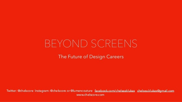 BEYOND SCREENS The Future of Design Careers Twitter: @chelscore Instagram: @chelscore or @lumencouture facebook.com/chelse...