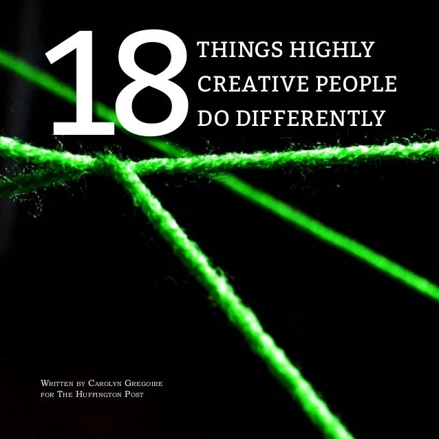 THINGS HIGHLY CREATIVE PEOPLE DO DIFFERENTLY18 Written by Carolyn Gregoire for The Huffington Post