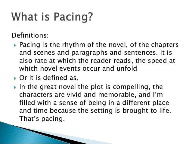 Definitions: Pacing is the rhythm of the novel, of the chapters  and scenes and paragraphs and sentences. It is  also rat...