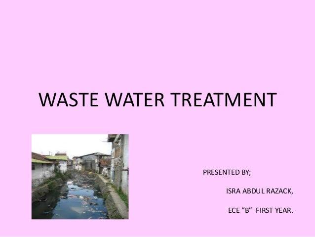 "WASTE WATER TREATMENT PRESENTED BY; ISRA ABDUL RAZACK, ECE ""B"" FIRST YEAR."