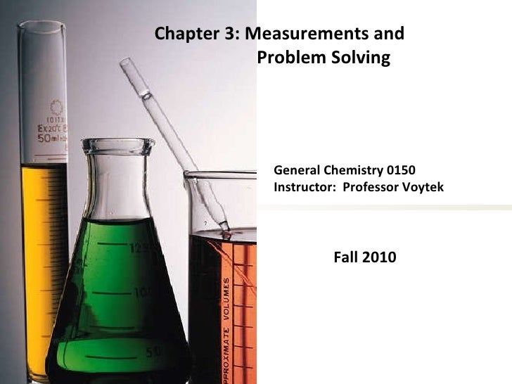 General Chemistry 0150 Instructor:  Professor Voytek Fall 2010 Chapter 3: Measurements and Problem Solving