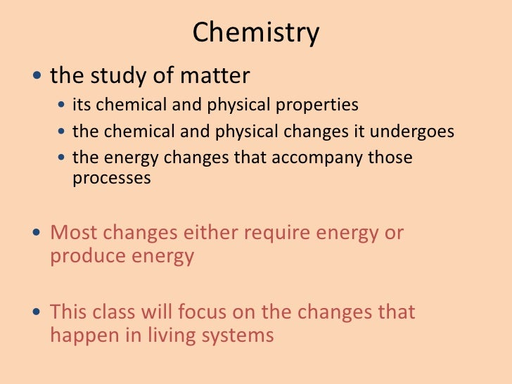 Chemistry• the study of matter  • its chemical and physical properties  • the chemical and physical changes it undergoes  ...