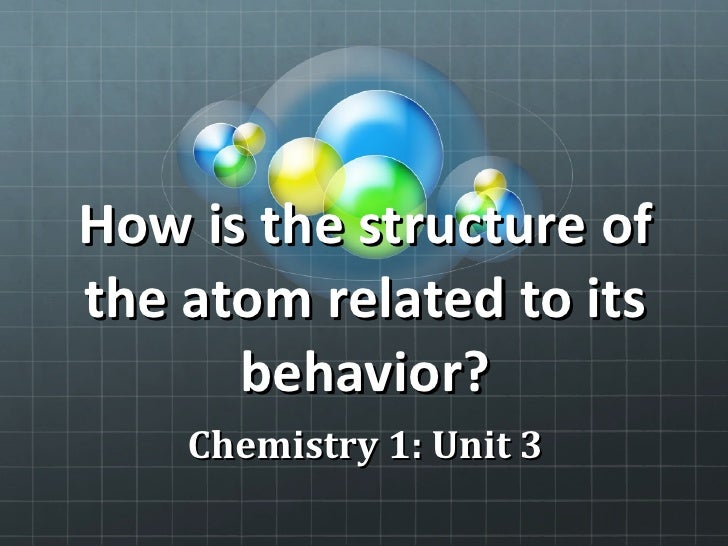 How is the structure of the atom related to its behavior? Chemistry 1: Unit 3