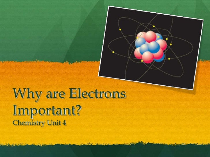 Why are Electrons Important?Chemistry Unit 4<br />