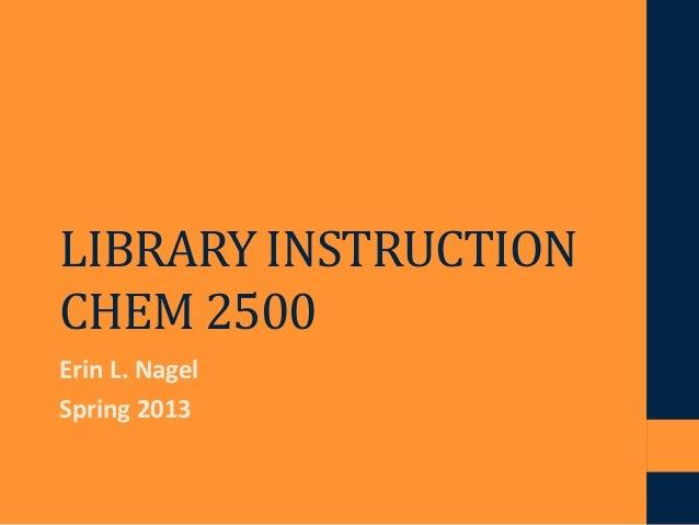 LIBRARY INSTRUCTIONCHEM 2500Erin L. NagelSpring 2013