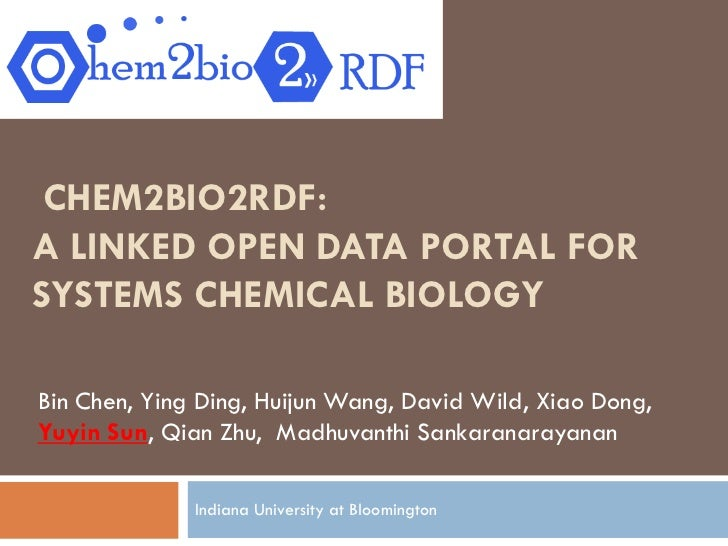 CHEM2BIO2RDF:A LINKED OPEN DATA PORTAL FORSYSTEMS CHEMICAL BIOLOGYBin Chen, Ying Ding, Huijun Wang, David Wild, Xiao Dong,...