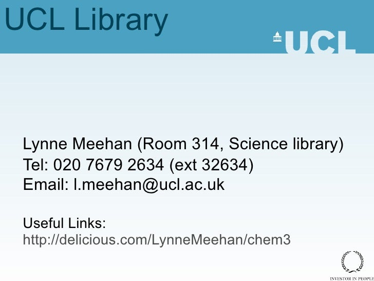 UCL Library Lynne Meehan (Room 314, Science library) Tel: 020 7679 2634 (ext 32634) Email: l.meehan@ucl.ac.uk Useful Links...
