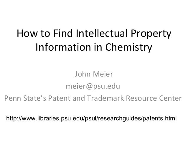 How to Find Intellectual Property Information in Chemistry John Meier meier@psu.edu Penn State's Patent and Trademark Reso...