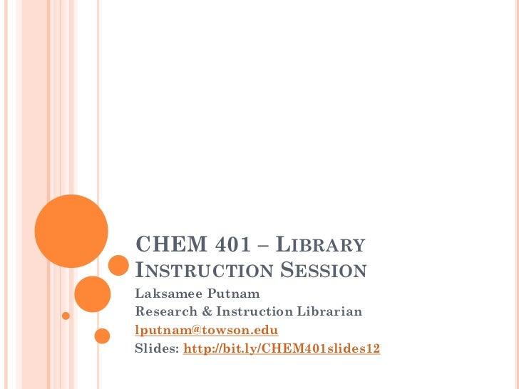 CHEM 401 – LIBRARYINSTRUCTION SESSIONLaksamee PutnamResearch & Instruction Librarianlputnam@towson.eduSlides: http://bit.l...