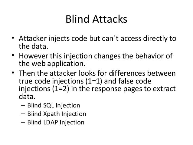 Blind Attacks • Attacker injects code but can´t access directly to the data. • However this injection changes the behavior...