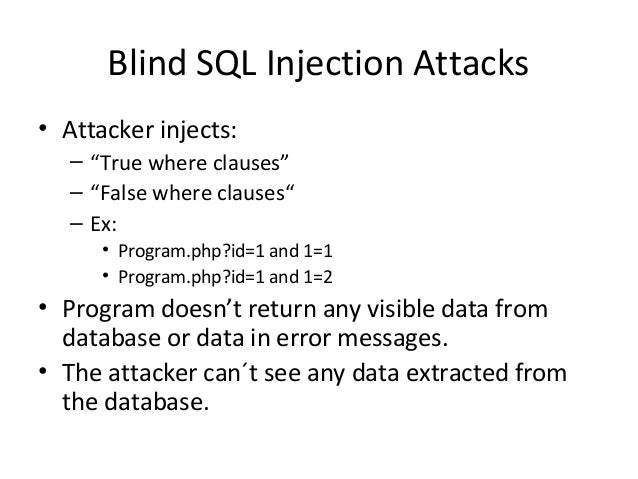"""Blind SQL Injection Attacks • Attacker injects: – """"True where clauses"""" – """"False where clauses"""" – Ex: • Program.php?id=1 an..."""
