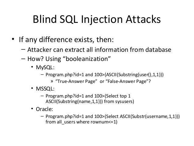 Blind SQL Injection Attacks • If any difference exists, then: – Attacker can extract all information from database – How? ...