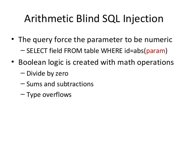 Arithmetic Blind SQL Injection • The query force the parameter to be numeric – SELECT field FROM table WHERE id=abs(param)...