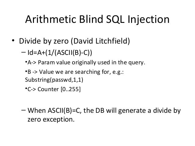 Arithmetic Blind SQL Injection • Divide by zero (David Litchfield) – Id=A+(1/(ASCII(B)-C)) •A-> Param value originally use...
