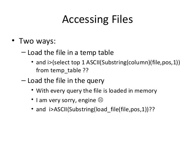 Accessing Files • Two ways: – Load the file in a temp table • and i>(select top 1 ASCII(Substring(column)(file,pos,1)) fro...