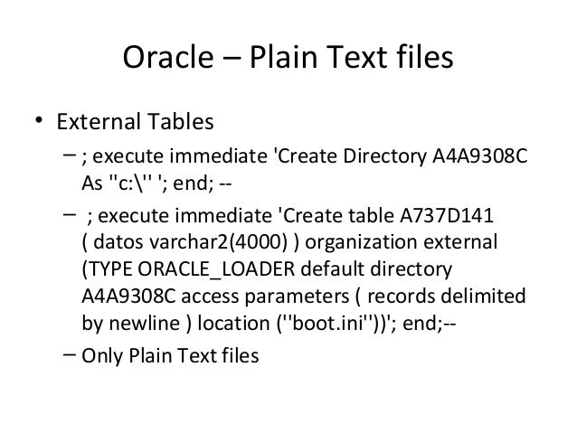 Oracle – Plain Text files • External Tables – ; execute immediate 'Create Directory A4A9308C As ''c:'' '; end; -- – ; exec...
