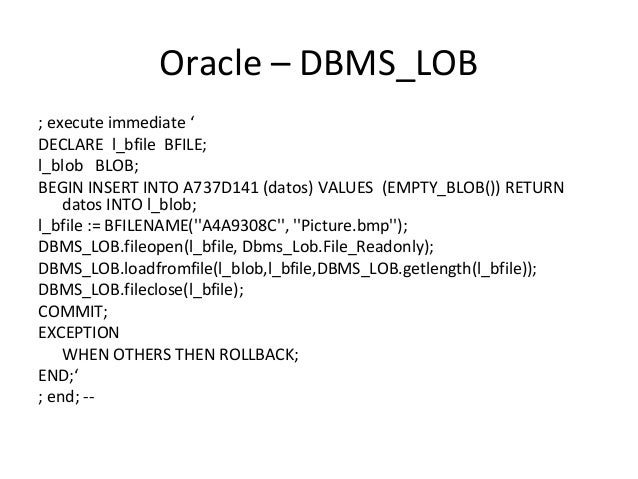 Oracle – DBMS_LOB ; execute immediate ' DECLARE l_bfile BFILE; l_blob BLOB; BEGIN INSERT INTO A737D141 (datos) VALUES (EMP...