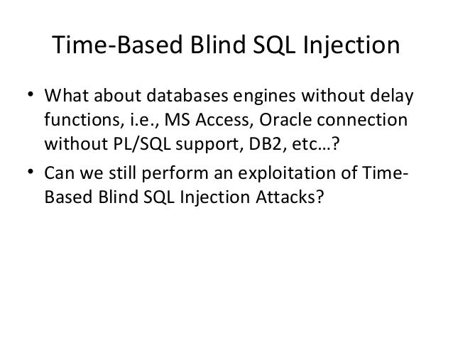 Time-Based Blind SQL Injection • What about databases engines without delay functions, i.e., MS Access, Oracle connection ...