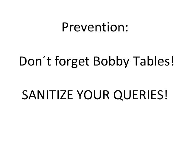 Prevention: Don´t forget Bobby Tables! SANITIZE YOUR QUERIES!