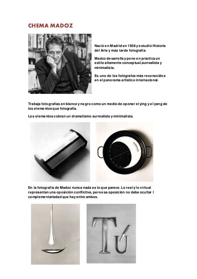 CHEMA MADOZ Nació en Madrid en 1958 y estudió Historia del Arte y más tarde fotografía. Madoz desarrolla y pone en práctic...