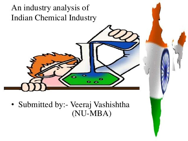 An industry analysis ofIndian Chemical Industry• Submitted by:- Veeraj Vashishtha                 (NU-MBA)