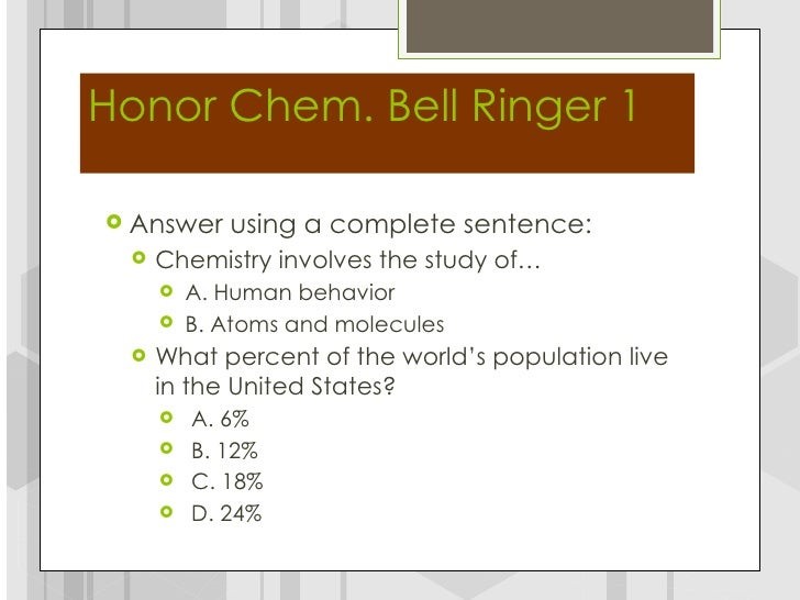 Honor Chem. Bell Ringer 1 Answer    using a complete sentence:    Chemistry involves the study of…        A. Human beha...