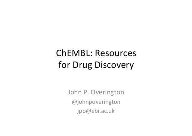 ChEMBL:  Resources  for  Drug  Discovery  John  P.  Overington  @johnpoverington  jpo@ebi.ac.uk