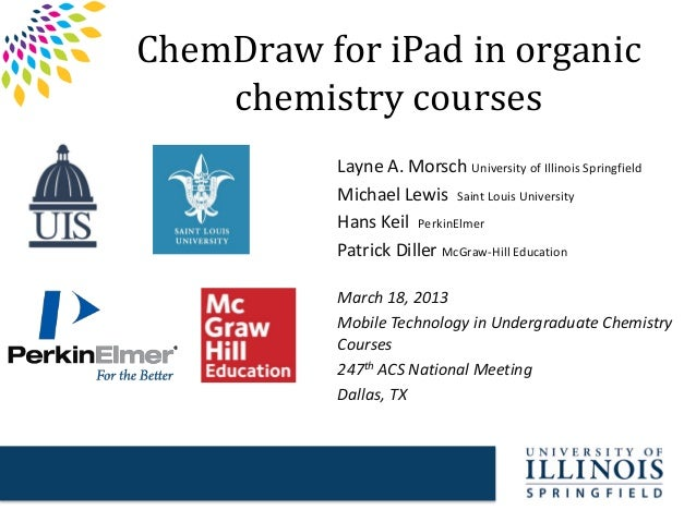 ChemDraw for iPad in organic chemistry courses Layne A. Morsch University of Illinois Springfield Michael Lewis Saint Loui...