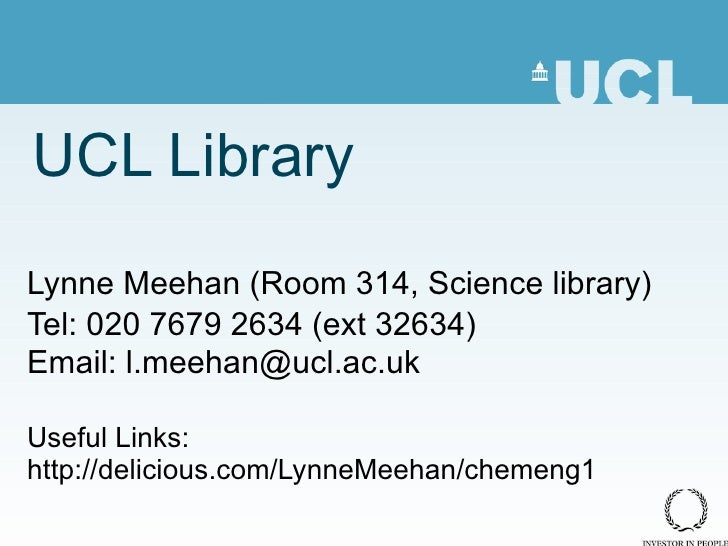 UCL Library Lynne Meehan ( Room 314, Science library) Tel: 020 7679 2634 (ext 32634) Email: l.meehan@ucl.ac.uk Useful Link...