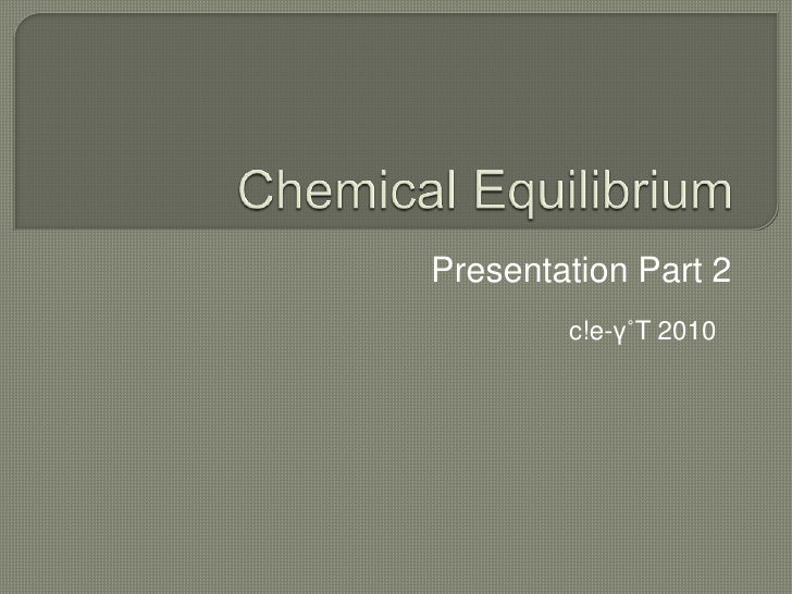 Chemical Equilibrium<br />Presentation Part 2<br />c!e-γ˚T 2010<br />
