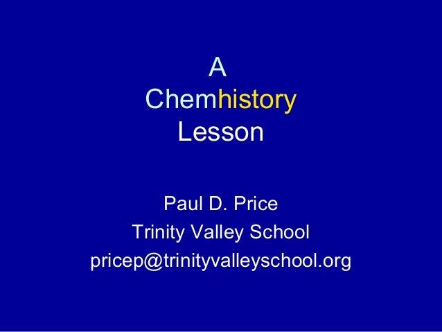 A Chemhistory Lesson Paul D. Price Trinity Valley School pricep@trinityvalleyschool.org