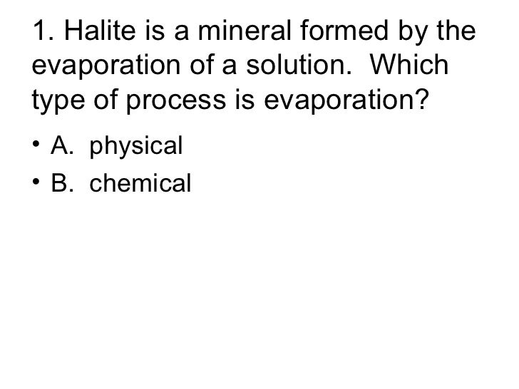 1. Halite is a mineral formed by the evaporation of a solution.  Which type of process is evaporation? <ul><li>A.  physica...