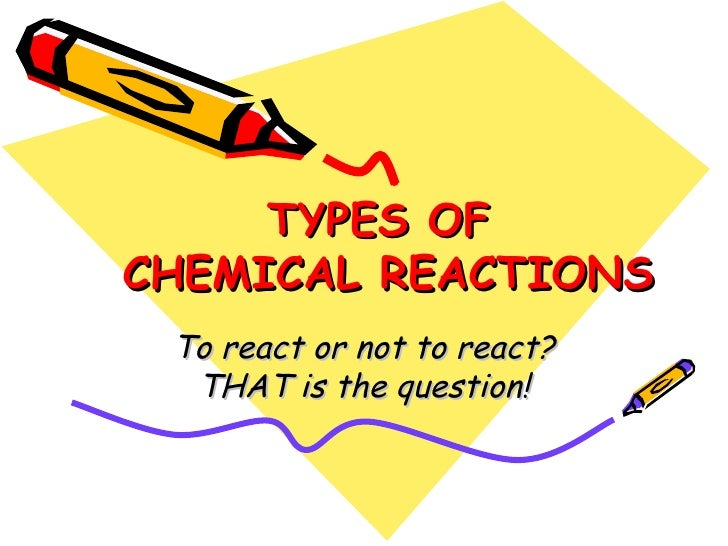TYPES OF  CHEMICAL REACTIONS To react or not to react? THAT is the question!