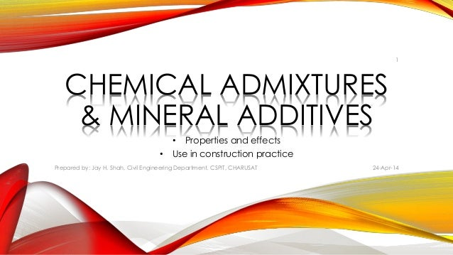 CHEMICAL ADMIXTURES & MINERAL ADDITIVES • Properties and effects • Use in construction practice 24-Apr-14Prepared by: Jay ...