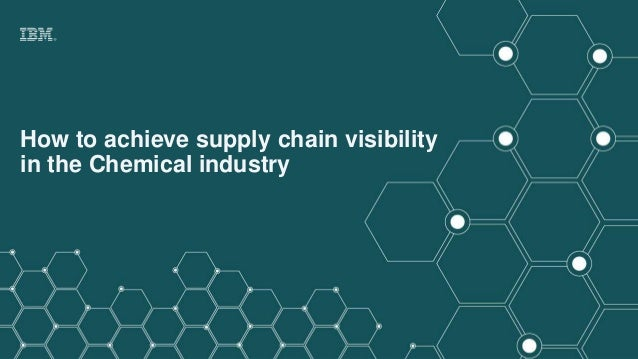 © 2017 IBM Corporation IBM Blockchain How to achieve supply chain visibility in the Chemical industry