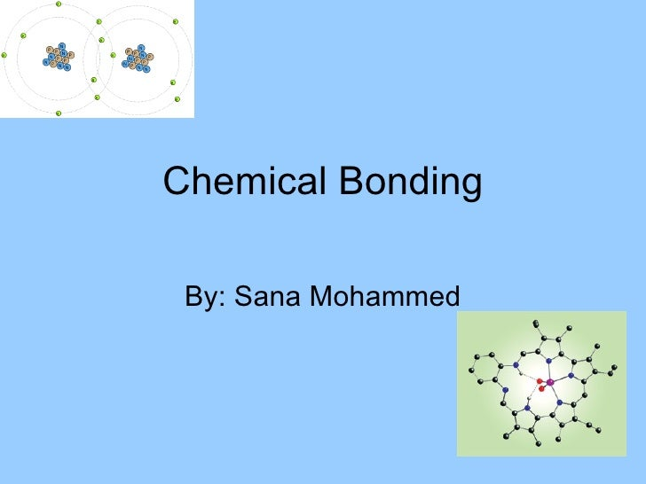 Chemical Bonding By: Sana Mohammed