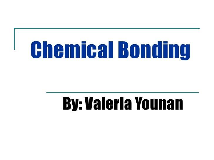 Chemical Bonding By: Valeria Younan