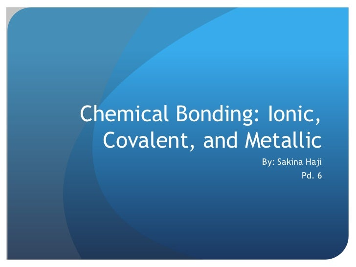 Chemical Bonding: Ionic,  Covalent, and Metallic                  By: Sakina Haji                           Pd. 6