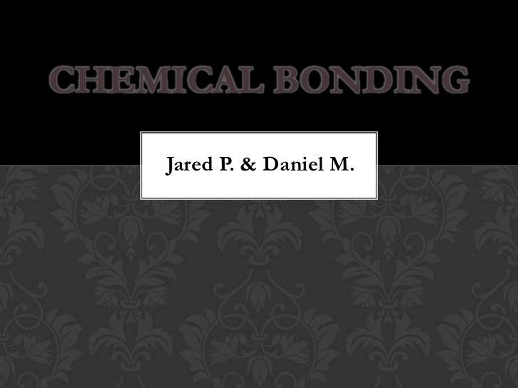 CHEMICAL BONDING    Jared P. & Daniel M.