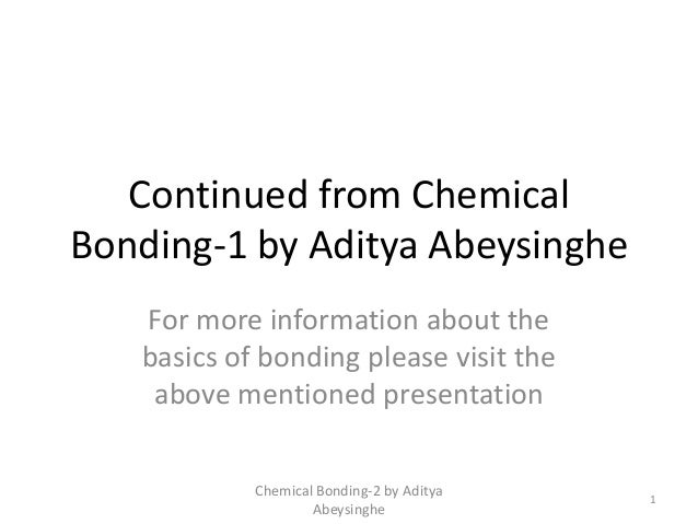 Continued from ChemicalBonding-1 by Aditya AbeysingheFor more information about thebasics of bonding please visit theabove...