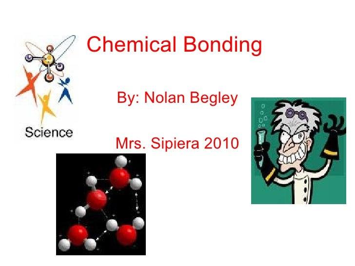Chemical Bonding By: Nolan Begley Mrs. Sipiera 2010