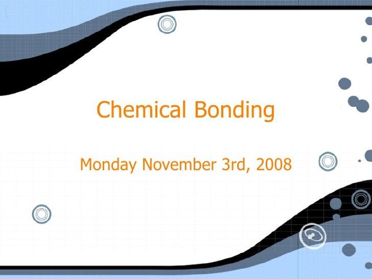 Chemical Bonding Monday November 3rd, 2008