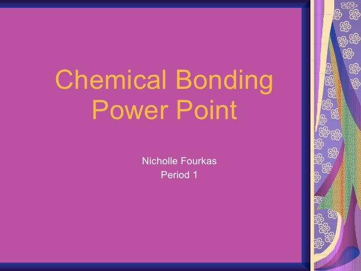 Chemical Bonding Power Point Nicholle Fourkas Period 1