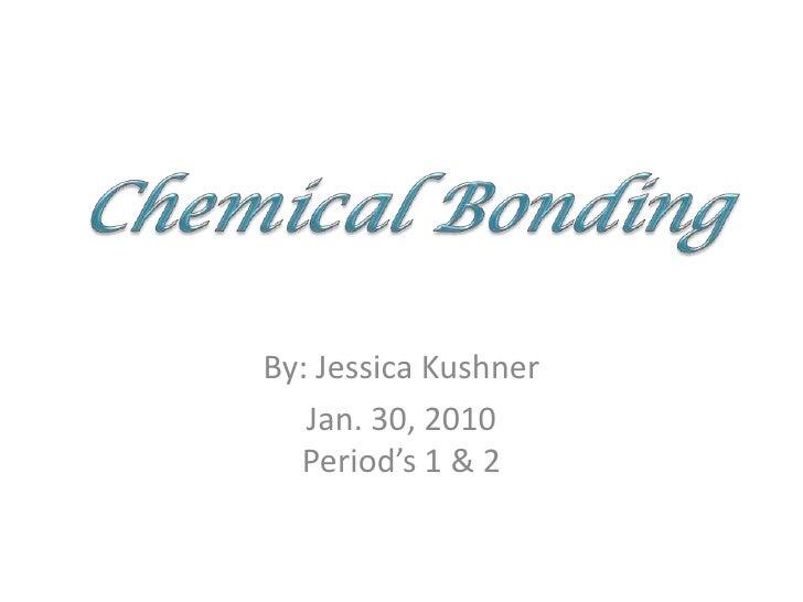By: Jessica Kushner<br />Jan. 30, 2010Period's 1 & 2<br />Chemical Bonding<br />