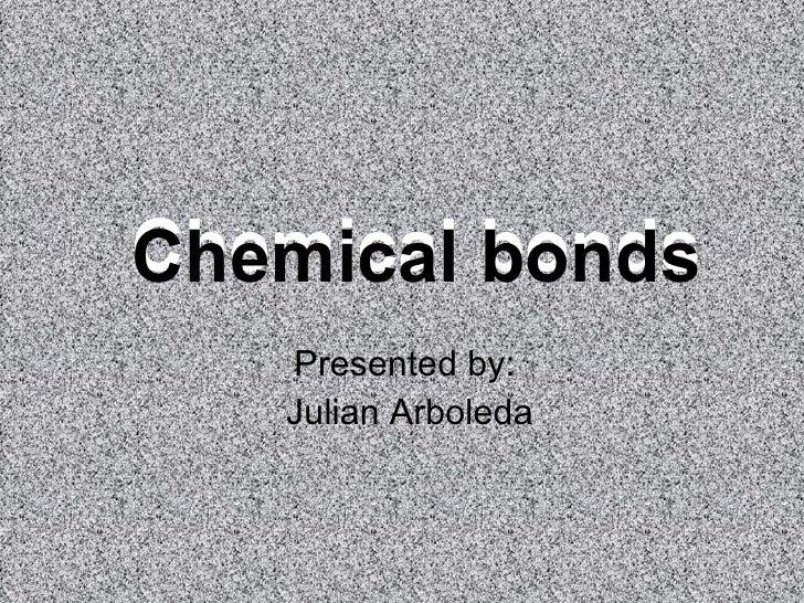 Chemical  bonds   Presented by: Julian Arboleda Chemical  bonds