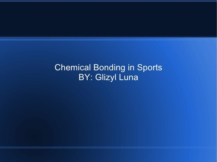 Chemical Bonding in Sports     BY: Glizyl Luna