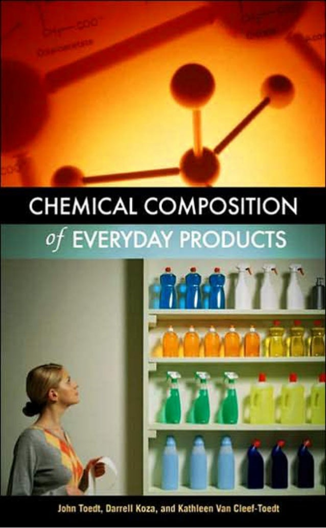 CHEMICAL COMPOSITION OFEVERYDAY PRODUCTS   John Toedt, Darrell Koza, and Kathleen Van Cleef-Toedt         GREENWOOD PRESS ...