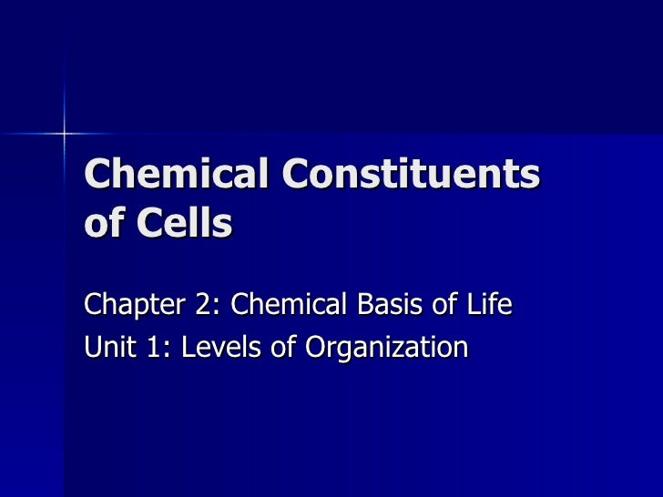 Chemical Constituents of Cells Chapter 2: Chemical Basis of Life Unit 1: Levels of Organization